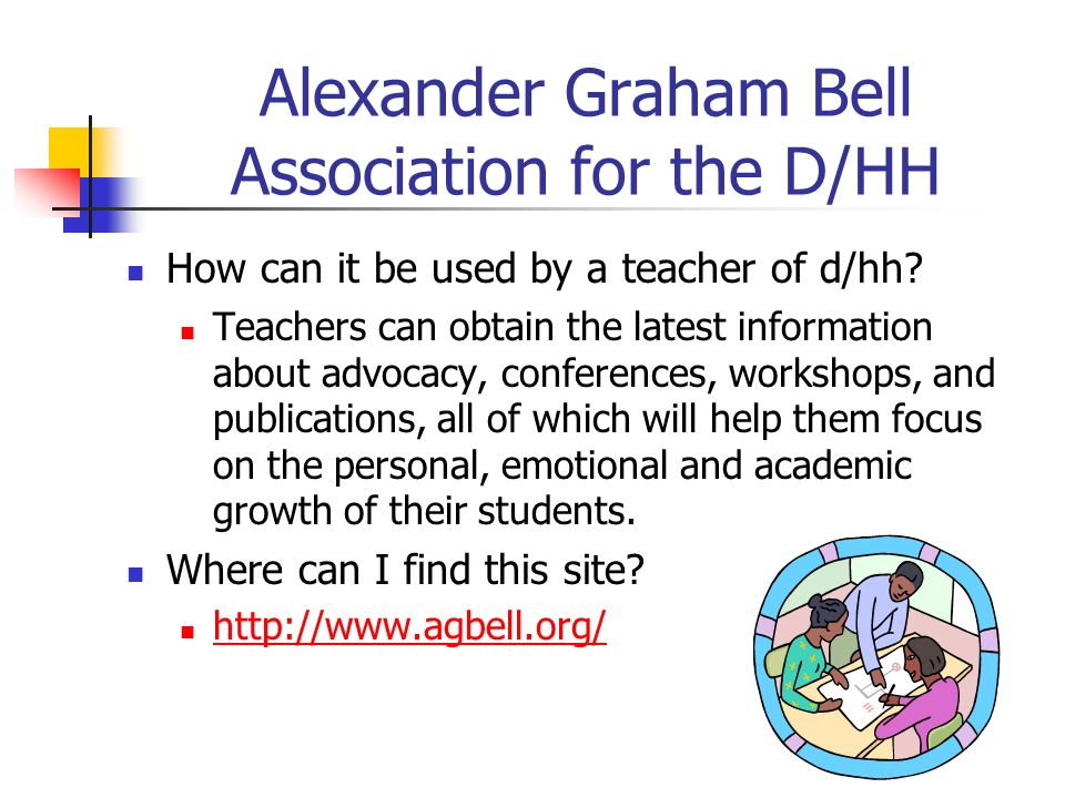 Alexander Graham Bell Association for the D/HH How can it be used by a teacher of d/hh? Teachers can obtain the latest information about advocacy, con