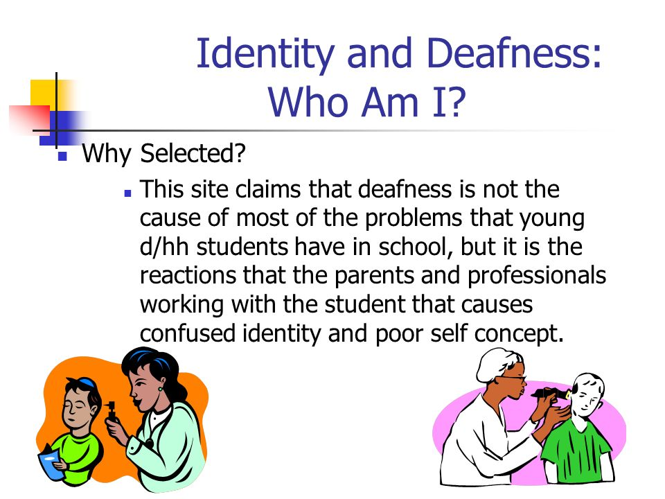 Identity and Deafness: Who Am I? Why Selected? This site claims that deafness is not the cause of most of the problems that young d/hh students have i