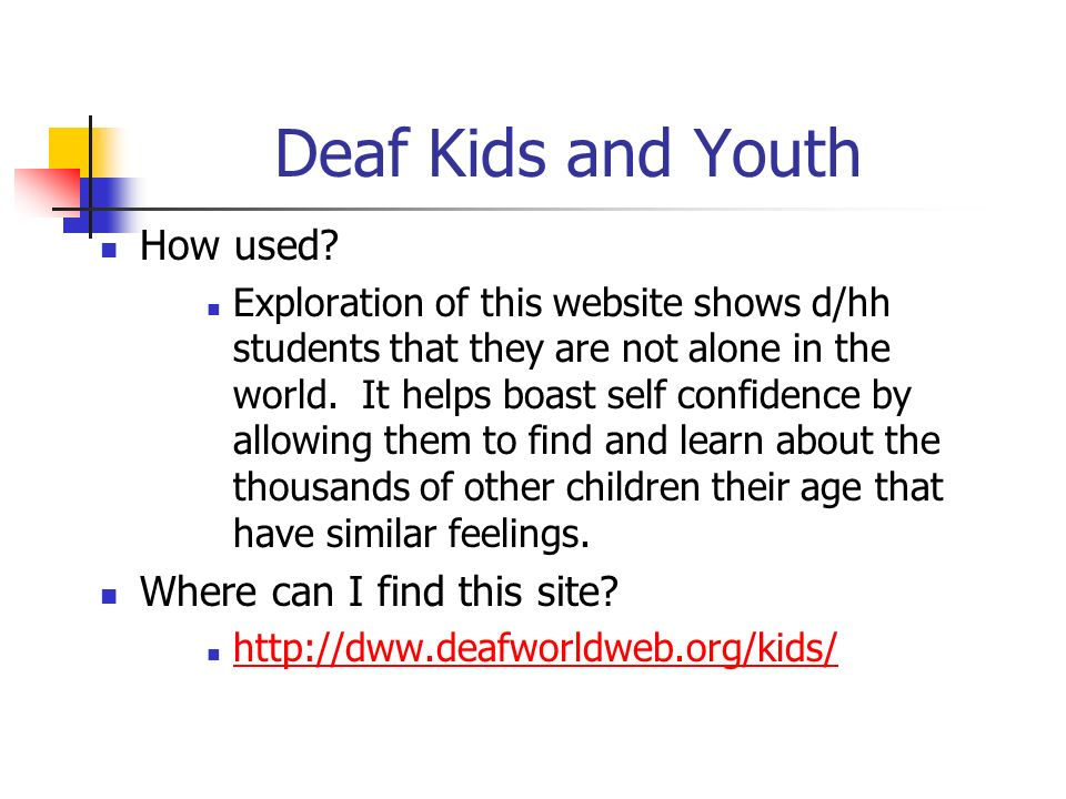 Deaf Kids and Youth How used? Exploration of this website shows d/hh students that they are not alone in the world. It helps boast self confidence by