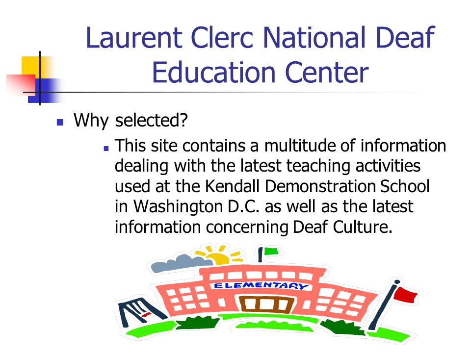 Laurent Clerc National Deaf Education Center Why selected? This site contains a multitude of information dealing with the latest teaching activities u