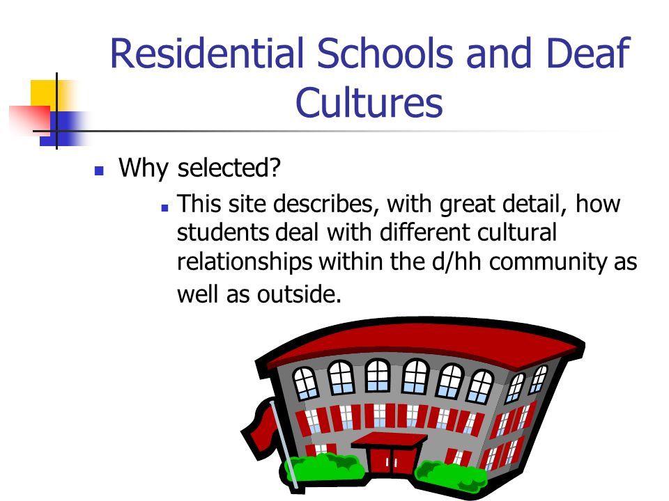 Residential Schools and Deaf Cultures Why selected? This site describes, with great detail, how students deal with different cultural relationships wi