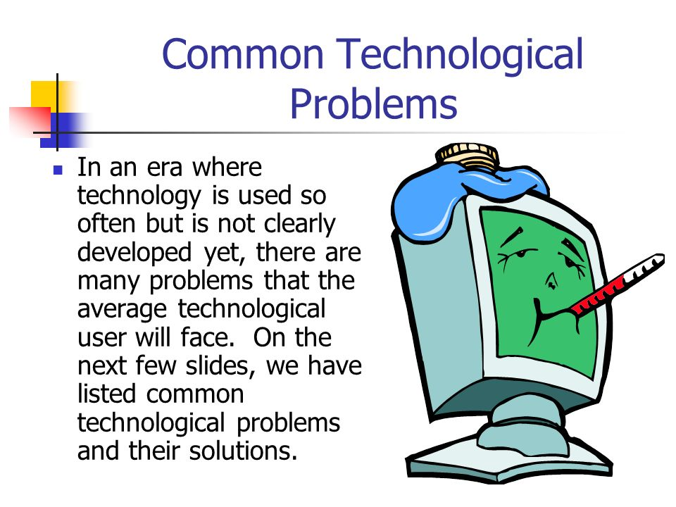 Common Technological Problems In an era where technology is used so often but is not clearly developed yet, there are many problems that the average t