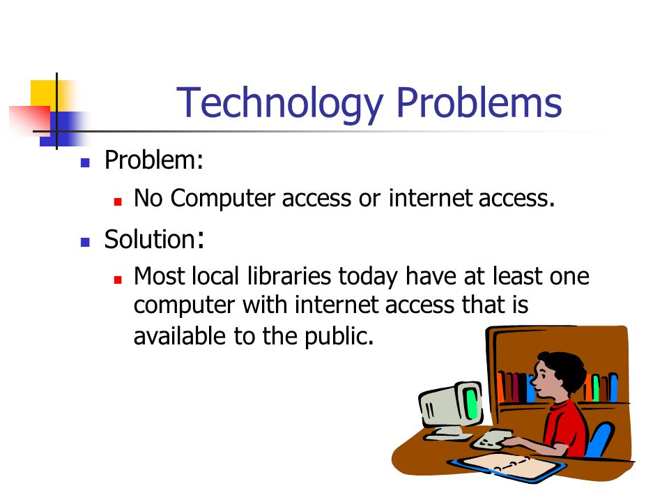 Technology Problems Problem: No Computer access or internet access. Solution : Most local libraries today have at least one computer with internet acc