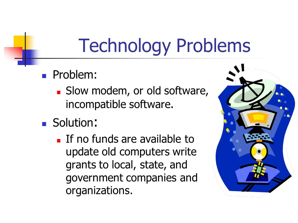 Technology Problems Problem: Slow modem, or old software, incompatible software. Solution : If no funds are available to update old computers write gr