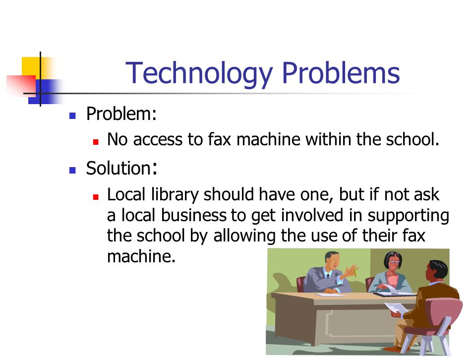 Technology Problems Problem: No access to fax machine within the school. Solution : Local library should have one, but if not ask a local business to