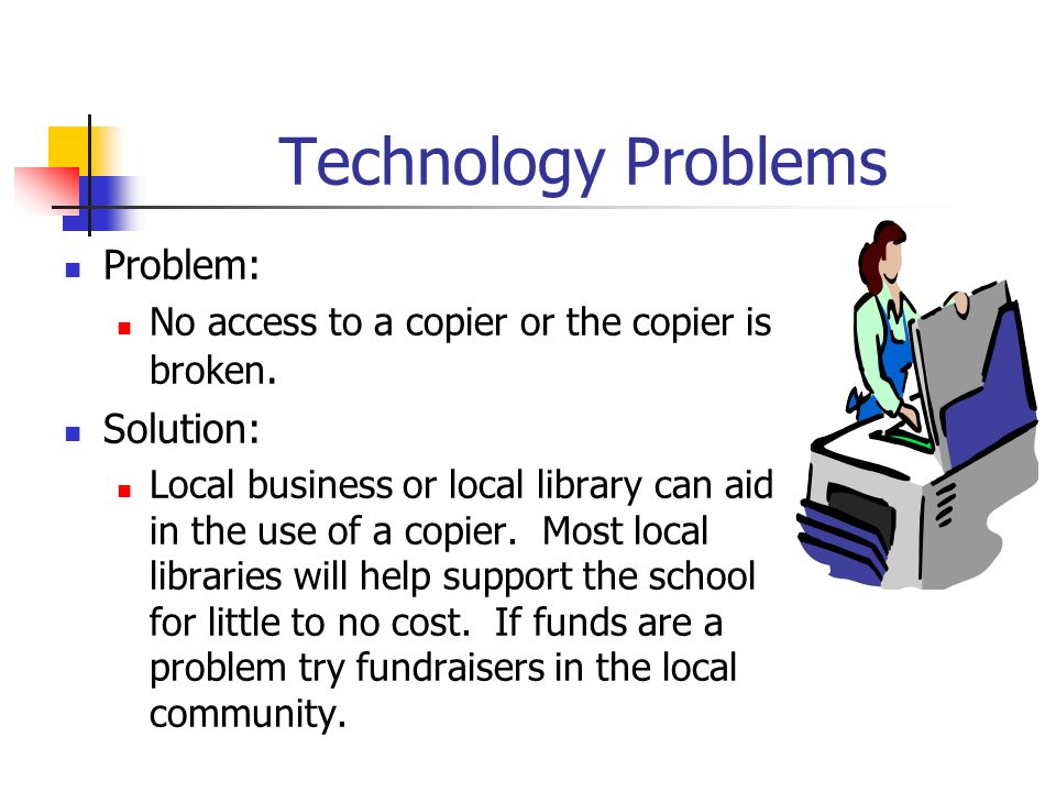 Technology Problems Problem: No access to a copier or the copier is broken. Solution: Local business or local library can aid in the use of a copier.