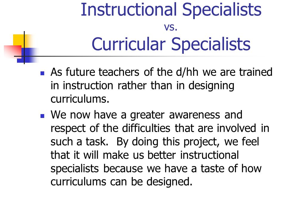 Instructional Specialists vs. Curricular Specialists As future teachers of the d/hh we are trained in instruction rather than in designing curriculums