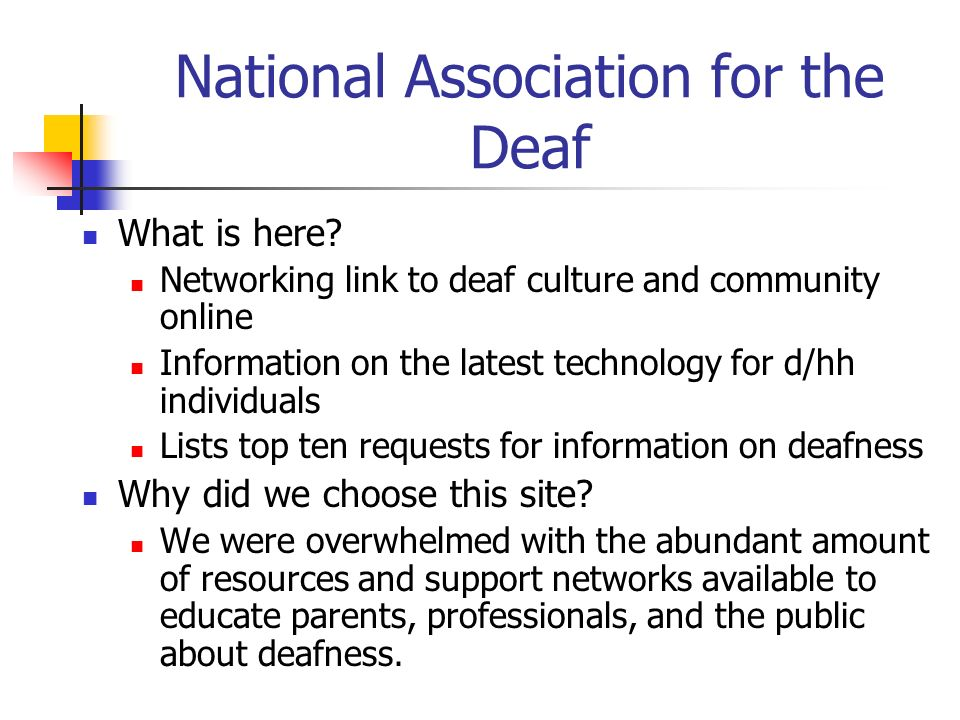 National Association for the Deaf What is here? Networking link to deaf culture and community online Information on the latest technology for d/hh ind