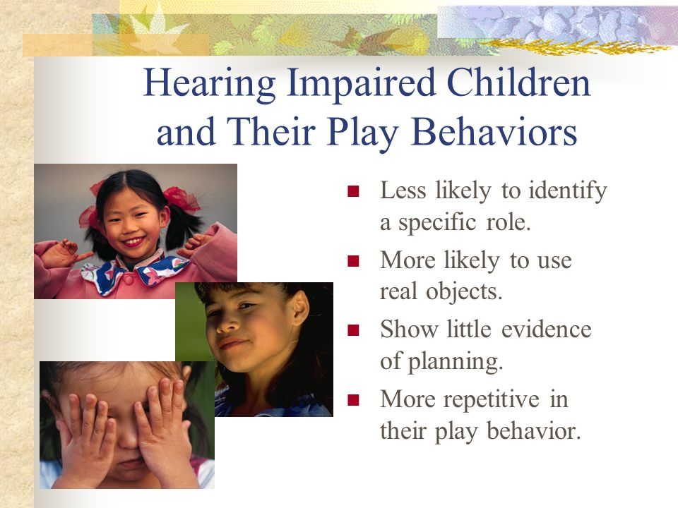 Hearing Impaired Children and Their Play Behaviors Less likely to identify a specific role.
