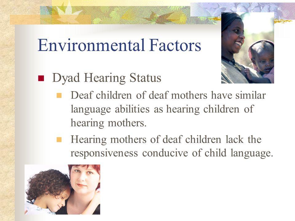 Environmental Factors Dyad Hearing Status Deaf children of deaf mothers have similar language abilities as hearing children of hearing mothers.