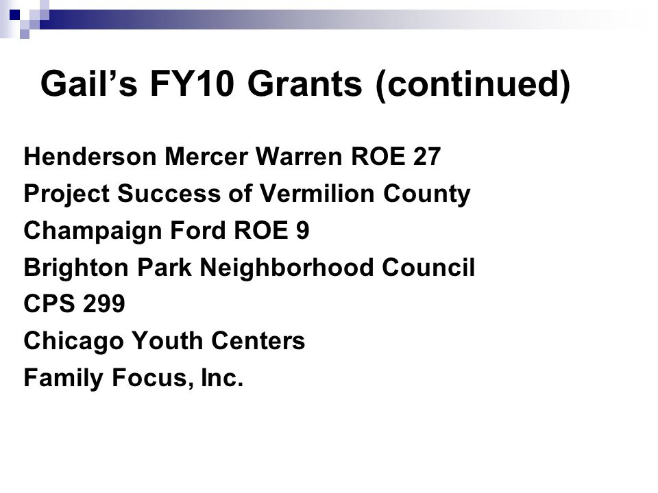 Gails FY10 Grants (continued) Henderson Mercer Warren ROE 27 Project Success of Vermilion County Champaign Ford ROE 9 Brighton Park Neighborhood Council CPS 299 Chicago Youth Centers Family Focus, Inc.