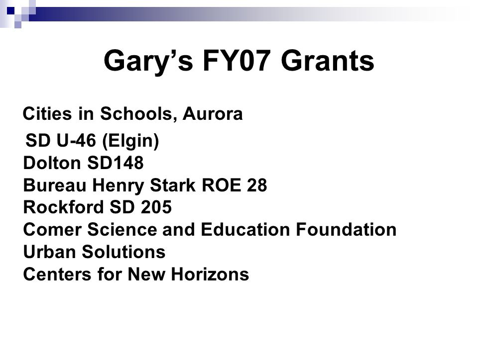 Garys FY07 Grants Cities in Schools, Aurora SD U-46 (Elgin) Dolton SD148 Bureau Henry Stark ROE 28 Rockford SD 205 Comer Science and Education Foundat