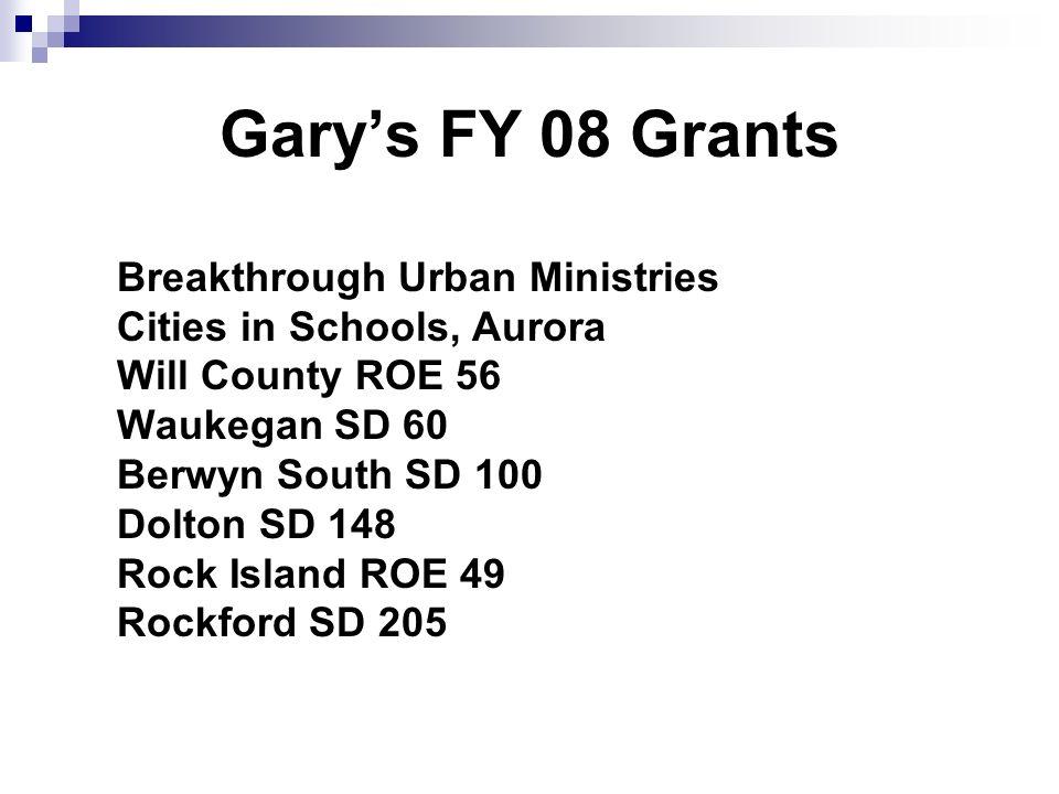 Garys FY 08 Grants Breakthrough Urban Ministries Cities in Schools, Aurora Will County ROE 56 Waukegan SD 60 Berwyn South SD 100 Dolton SD 148 Rock Island ROE 49 Rockford SD 205