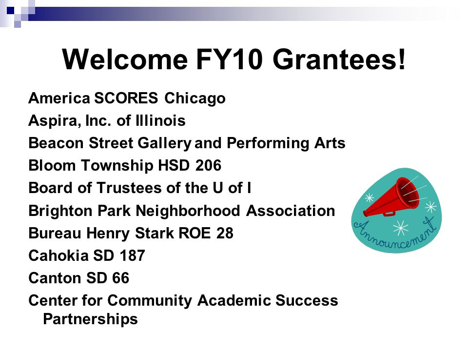 Welcome FY10 Grantees! America SCORES Chicago Aspira, Inc. of Illinois Beacon Street Gallery and Performing Arts Bloom Township HSD 206 Board of Trust