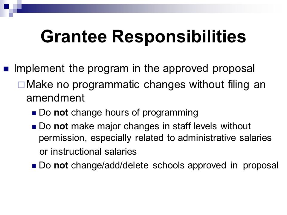 Grantee Responsibilities Implement the program in the approved proposal Make no programmatic changes without filing an amendment Do not change hours of programming Do not make major changes in staff levels without permission, especially related to administrative salaries or instructional salaries Do not change/add/delete schools approved in proposal