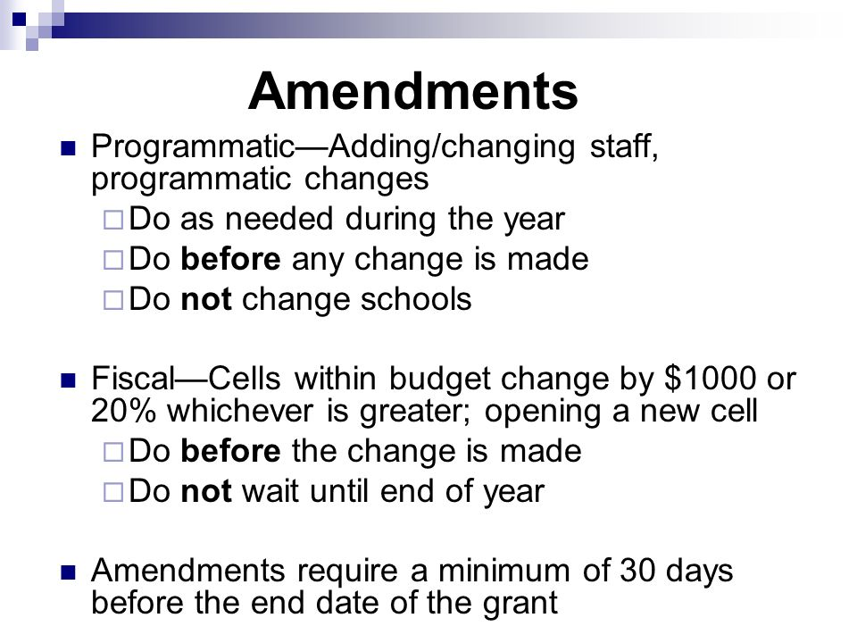 Amendments ProgrammaticAdding/changing staff, programmatic changes Do as needed during the year Do before any change is made Do not change schools FiscalCells within budget change by $1000 or 20% whichever is greater; opening a new cell Do before the change is made Do not wait until end of year Amendments require a minimum of 30 days before the end date of the grant