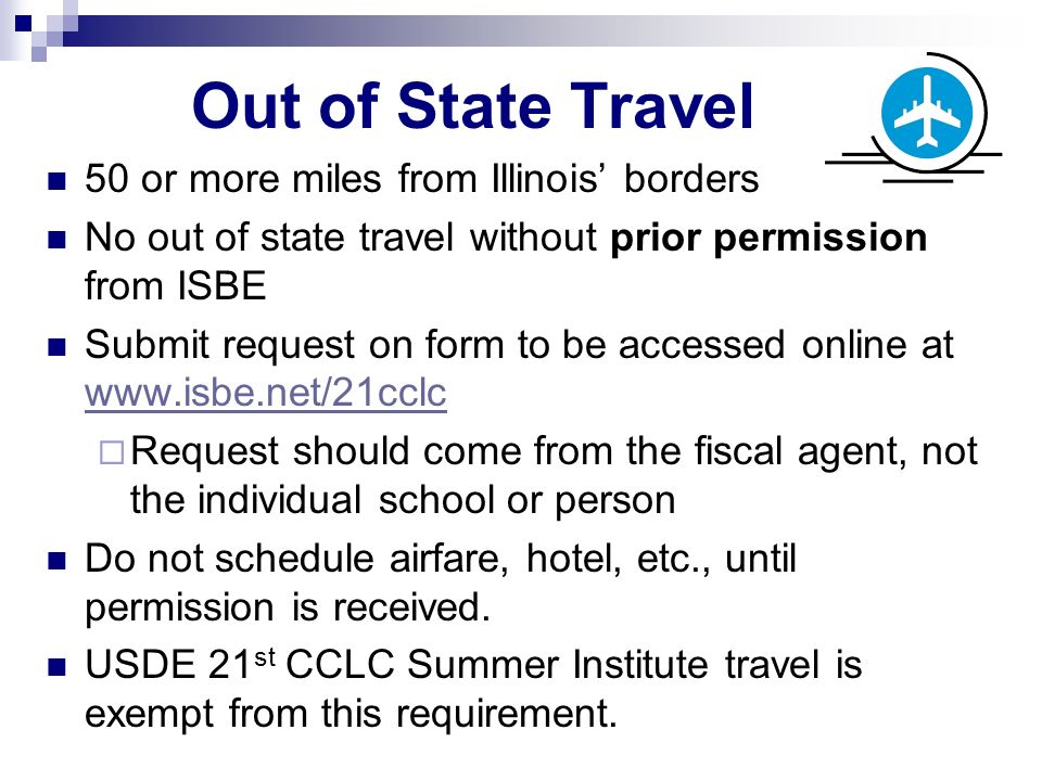 Out of State Travel 50 or more miles from Illinois borders No out of state travel without prior permission from ISBE Submit request on form to be accessed online at www.isbe.net/21cclc www.isbe.net/21cclc Request should come from the fiscal agent, not the individual school or person Do not schedule airfare, hotel, etc., until permission is received.