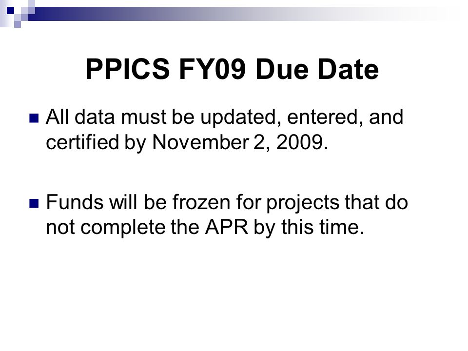 PPICS FY09 Due Date All data must be updated, entered, and certified by November 2, 2009. Funds will be frozen for projects that do not complete the A