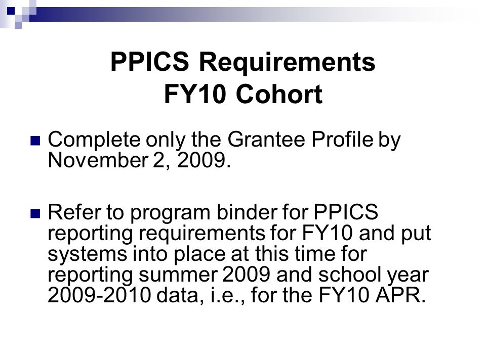 PPICS Requirements FY10 Cohort Complete only the Grantee Profile by November 2, 2009. Refer to program binder for PPICS reporting requirements for FY1