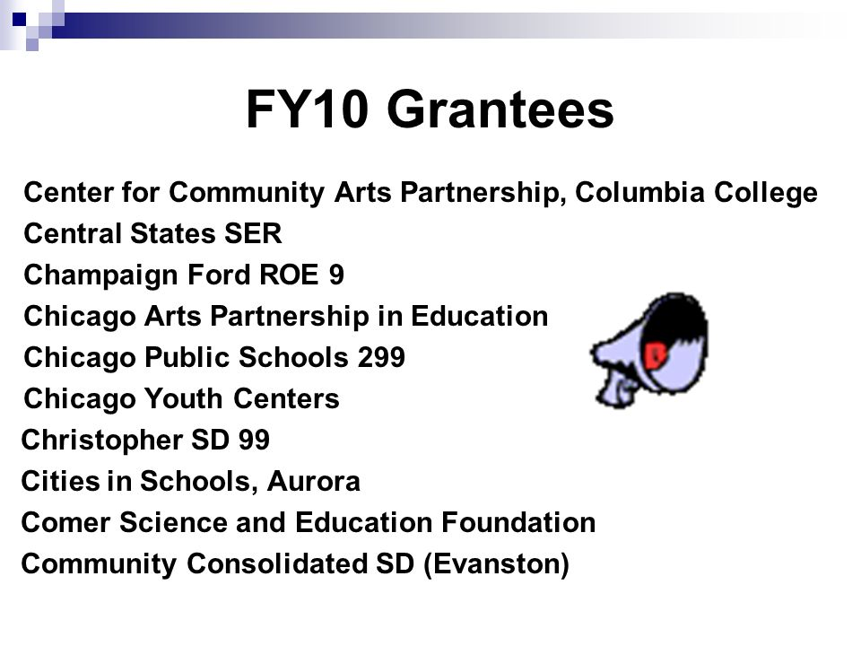 FY10 Grantees Center for Community Arts Partnership, Columbia College Central States SER Champaign Ford ROE 9 Chicago Arts Partnership in Education Ch