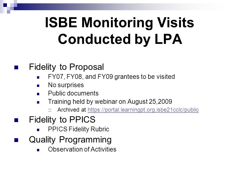 ISBE Monitoring Visits Conducted by LPA Fidelity to Proposal FY07, FY08, and FY09 grantees to be visited No surprises Public documents Training held by webinar on August 25,2009 Archived at https://portal.learningpt.org.isbe21cclc/publichttps://portal.learningpt.org.isbe21cclc/public Fidelity to PPICS PPICS Fidelity Rubric Quality Programming Observation of Activities