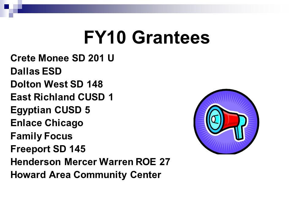 FY10 Grantees Crete Monee SD 201 U Dallas ESD Dolton West SD 148 East Richland CUSD 1 Egyptian CUSD 5 Enlace Chicago Family Focus Freeport SD 145 Hend
