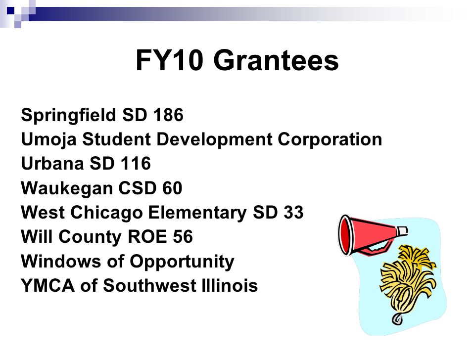 FY10 Grantees Springfield SD 186 Umoja Student Development Corporation Urbana SD 116 Waukegan CSD 60 West Chicago Elementary SD 33 Will County ROE 56 Windows of Opportunity YMCA of Southwest Illinois
