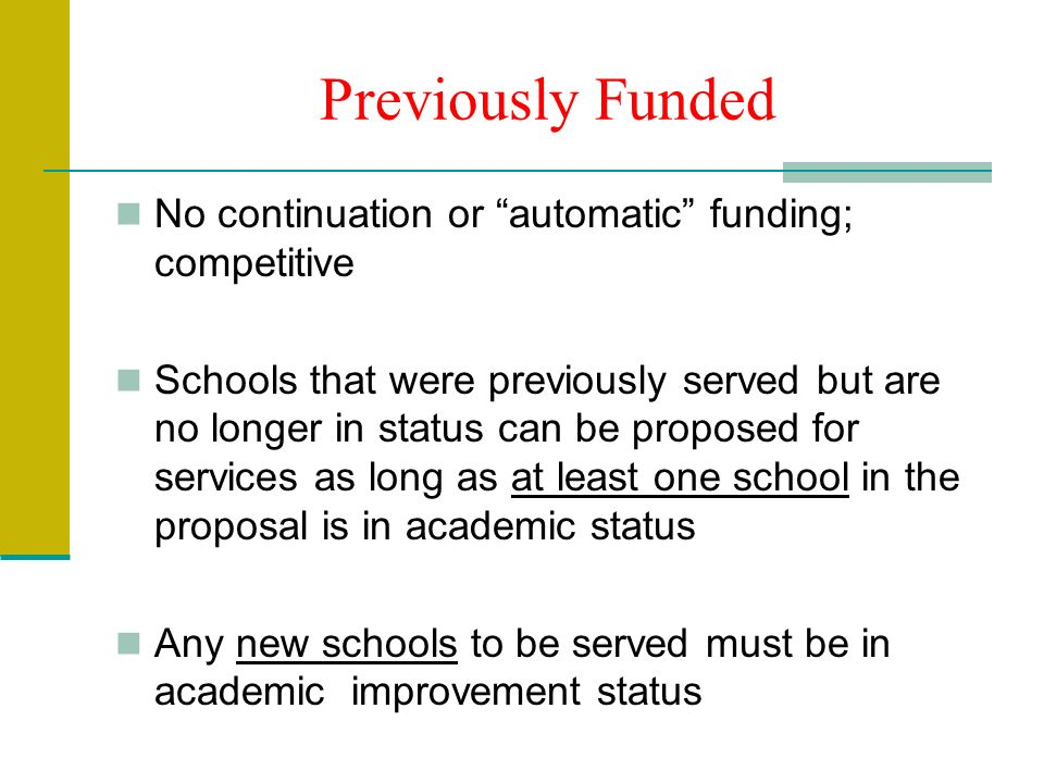 Previously Funded No continuation or automatic funding; competitive Schools that were previously served but are no longer in status can be proposed for services as long as at least one school in the proposal is in academic status Any new schools to be served must be in academic improvement status