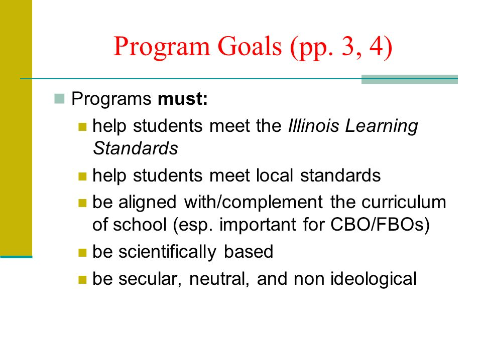 Program Goals (pp. 3, 4) Programs must: help students meet the Illinois Learning Standards help students meet local standards be aligned with/compleme