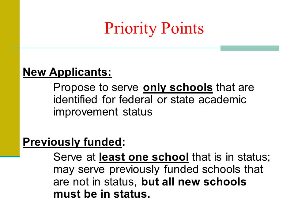 Priority Points New Applicants: Propose to serve only schools that are identified for federal or state academic improvement status Previously funded: Serve at least one school that is in status; may serve previously funded schools that are not in status, but all new schools must be in status.