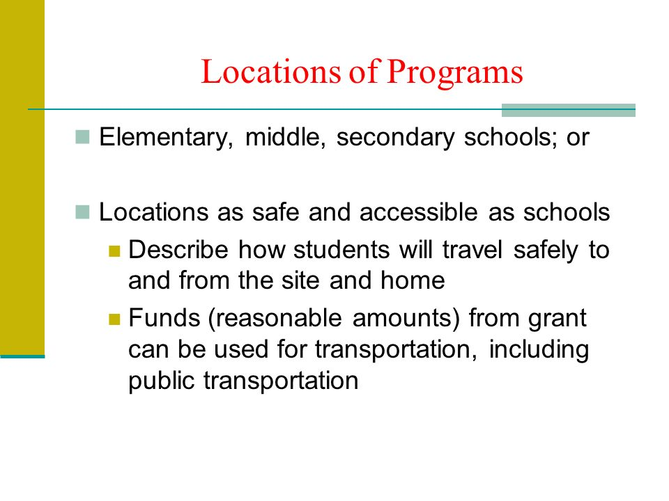 Locations of Programs Elementary, middle, secondary schools; or Locations as safe and accessible as schools Describe how students will travel safely to and from the site and home Funds (reasonable amounts) from grant can be used for transportation, including public transportation