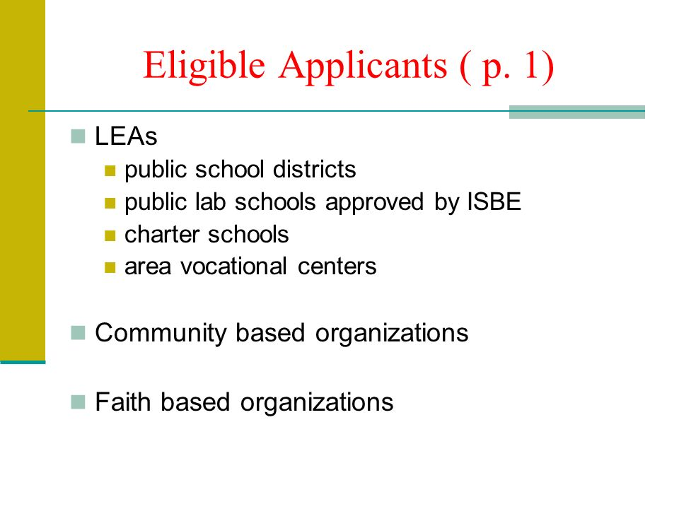Eligible Applicants ( p. 1) LEAs public school districts public lab schools approved by ISBE charter schools area vocational centers Community based o