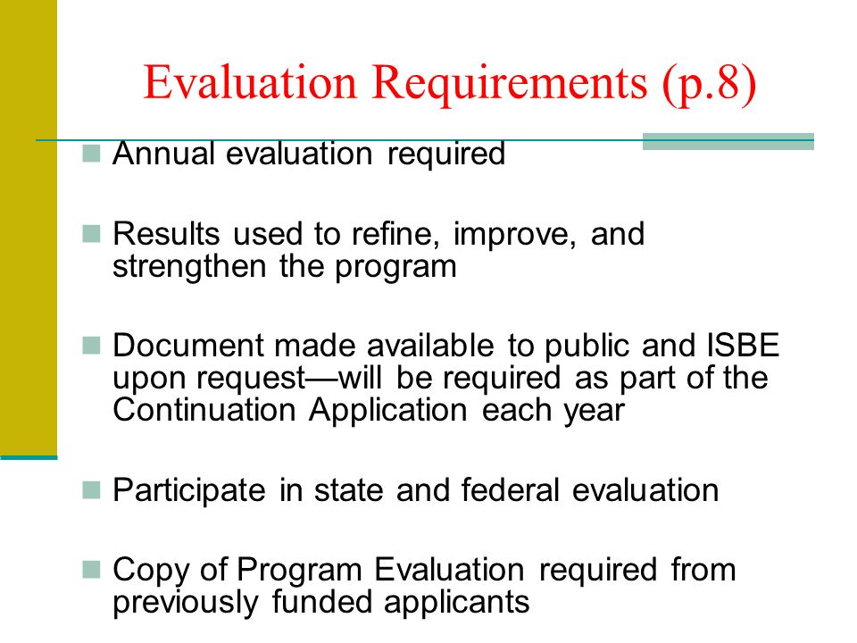 Evaluation Requirements (p.8) Annual evaluation required Results used to refine, improve, and strengthen the program Document made available to public and ISBE upon requestwill be required as part of the Continuation Application each year Participate in state and federal evaluation Copy of Program Evaluation required from previously funded applicants