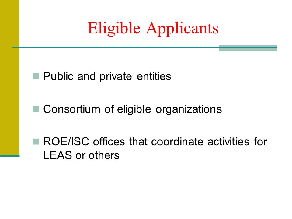 Eligible Applicants Public and private entities Consortium of eligible organizations ROE/ISC offices that coordinate activities for LEAS or others