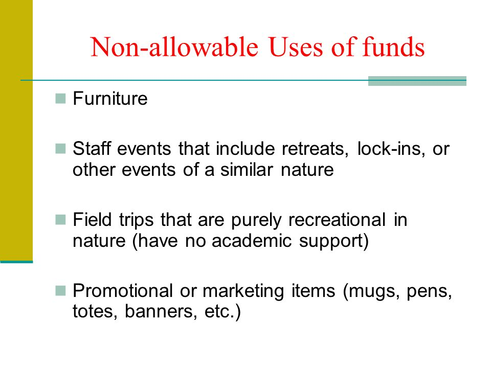 Non-allowable Uses of funds Furniture Staff events that include retreats, lock-ins, or other events of a similar nature Field trips that are purely recreational in nature (have no academic support) Promotional or marketing items (mugs, pens, totes, banners, etc.)