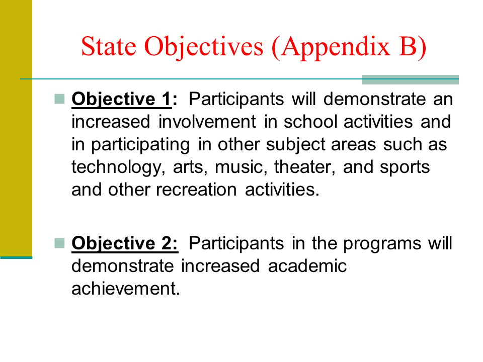 State Objectives (Appendix B) Objective 1: Participants will demonstrate an increased involvement in school activities and in participating in other subject areas such as technology, arts, music, theater, and sports and other recreation activities.