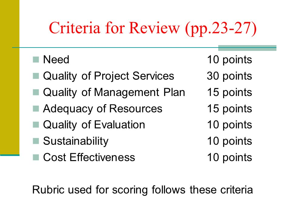 Criteria for Review (pp.23-27) Need10 points Quality of Project Services30 points Quality of Management Plan15 points Adequacy of Resources15 points Quality of Evaluation10 points Sustainability10 points Cost Effectiveness 10 points Rubric used for scoring follows these criteria