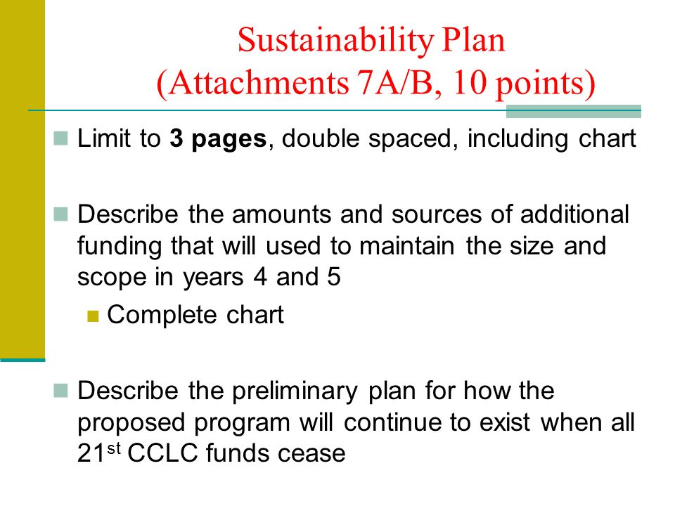 Sustainability Plan (Attachments 7A/B, 10 points) Limit to 3 pages, double spaced, including chart Describe the amounts and sources of additional funding that will used to maintain the size and scope in years 4 and 5 Complete chart Describe the preliminary plan for how the proposed program will continue to exist when all 21 st CCLC funds cease