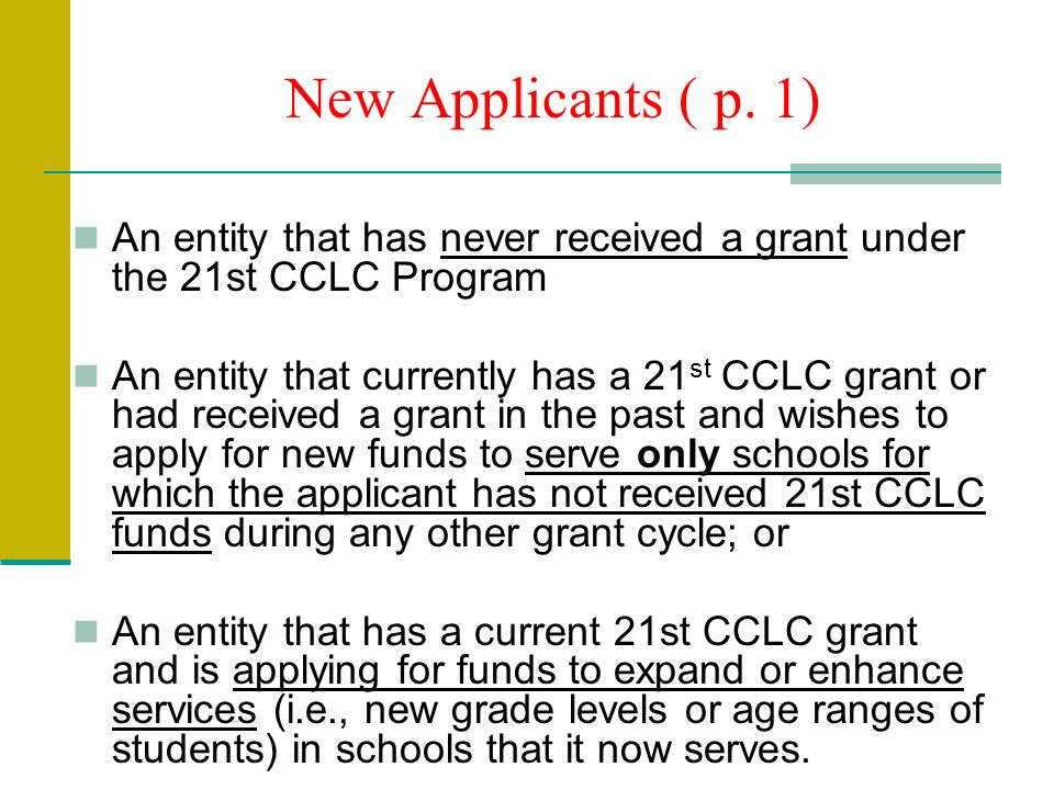 New Applicants ( p. 1) An entity that has never received a grant under the 21st CCLC Program An entity that currently has a 21 st CCLC grant or had re