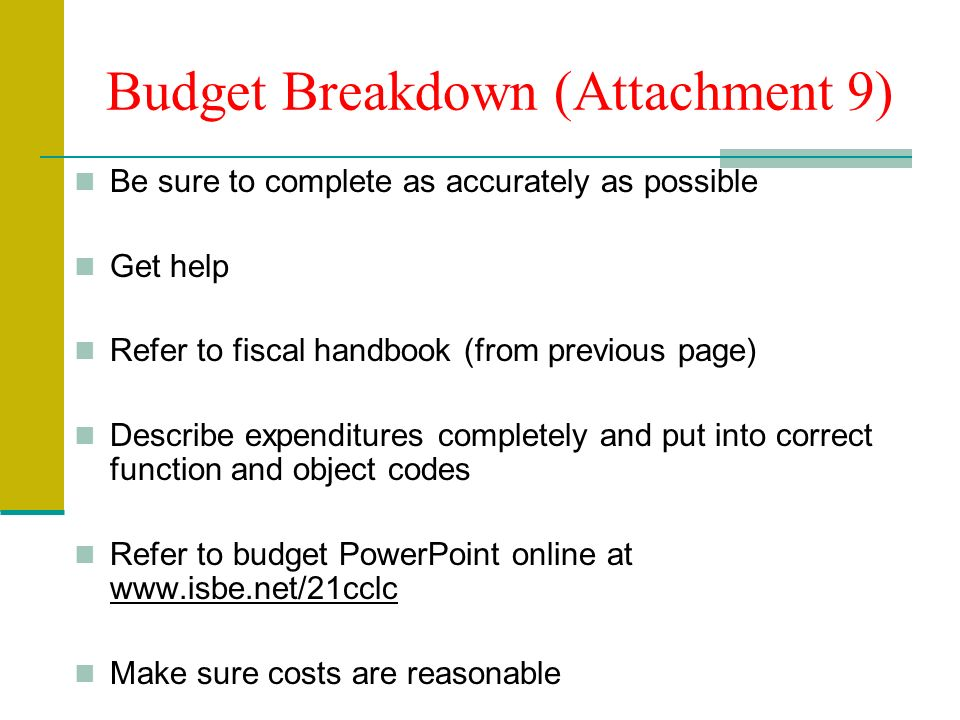 Budget Breakdown (Attachment 9) Be sure to complete as accurately as possible Get help Refer to fiscal handbook (from previous page) Describe expenditures completely and put into correct function and object codes Refer to budget PowerPoint online at www.isbe.net/21cclc Make sure costs are reasonable