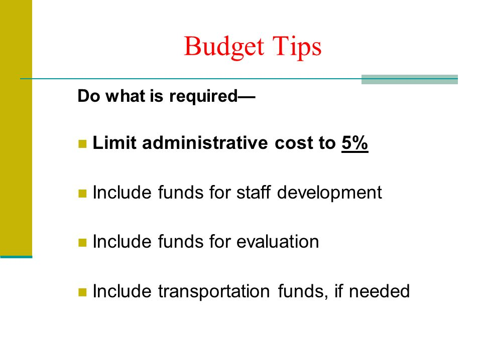 Budget Tips Do what is required Limit administrative cost to 5% Include funds for staff development Include funds for evaluation Include transportation funds, if needed