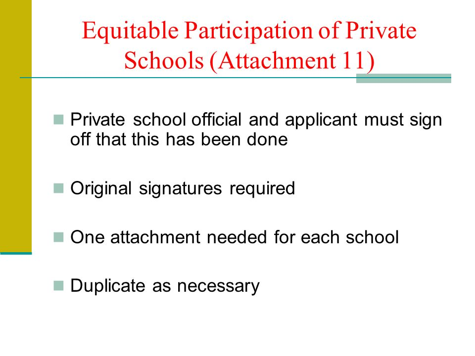 Equitable Participation of Private Schools (Attachment 11) Private school official and applicant must sign off that this has been done Original signatures required One attachment needed for each school Duplicate as necessary