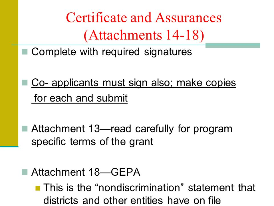 Certificate and Assurances (Attachments 14-18) Complete with required signatures Co- applicants must sign also; make copies for each and submit Attachment 13read carefully for program specific terms of the grant Attachment 18GEPA This is the nondiscrimination statement that districts and other entities have on file