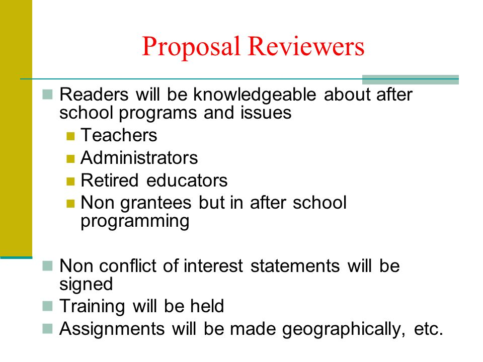 Proposal Reviewers Readers will be knowledgeable about after school programs and issues Teachers Administrators Retired educators Non grantees but in after school programming Non conflict of interest statements will be signed Training will be held Assignments will be made geographically, etc.