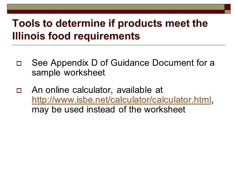 Tools to determine if products meet the Illinois food requirements See Appendix D of Guidance Document for a sample worksheet http://www.isbe.net/calculator/calculator.htmlhttp://www.isbe.net/calculator/calculator.html, An online calculator, available at http://www.isbe.net/calculator/calculator.html, may be used instead of the worksheet http://www.isbe.net/calculator/calculator.html