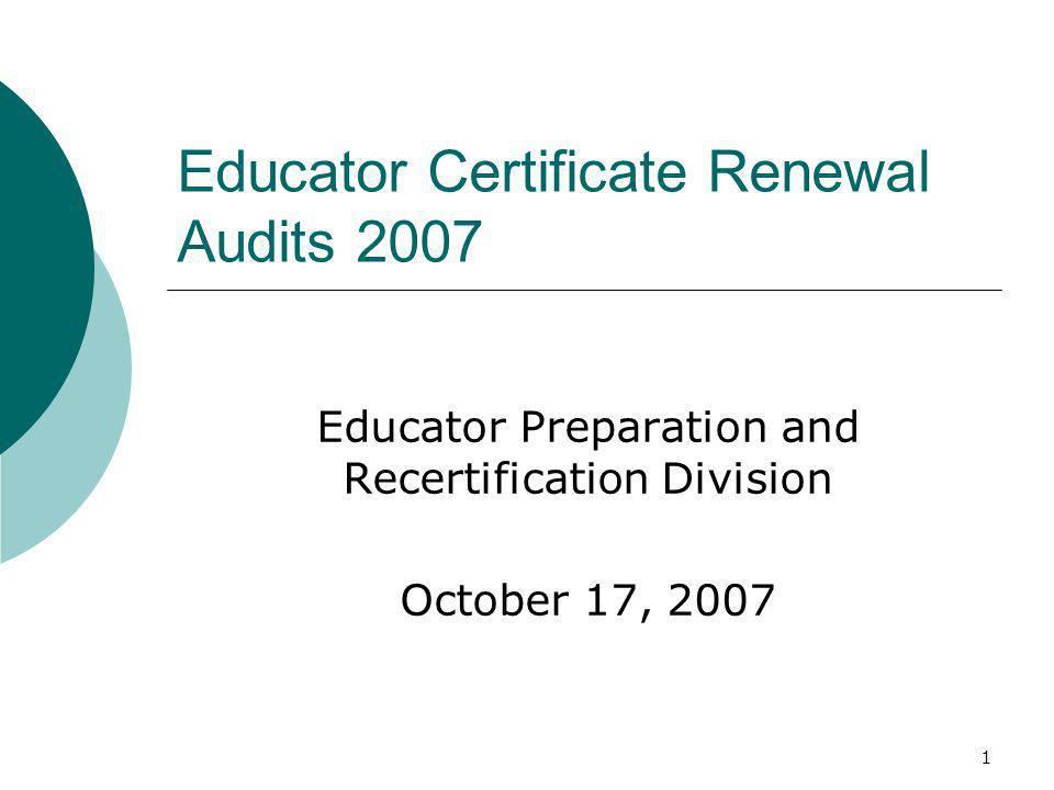 1 Educator Certificate Renewal Audits 2007 Educator Preparation and Recertification Division October 17, 2007