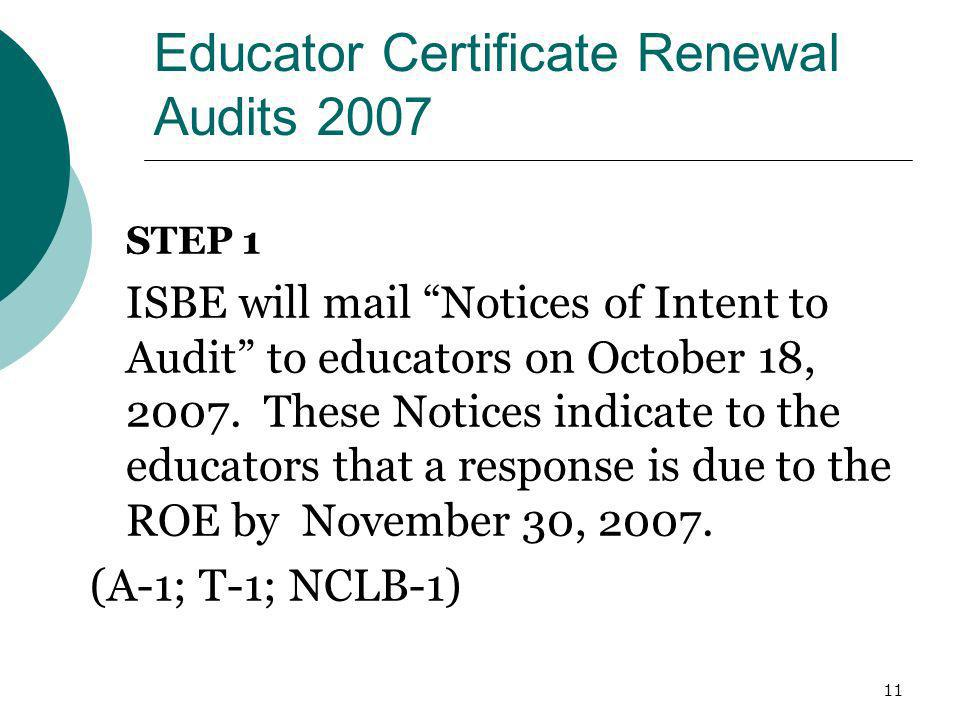 11 Educator Certificate Renewal Audits 2007 STEP 1 ISBE will mail Notices of Intent to Audit to educators on October 18, 2007. These Notices indicate