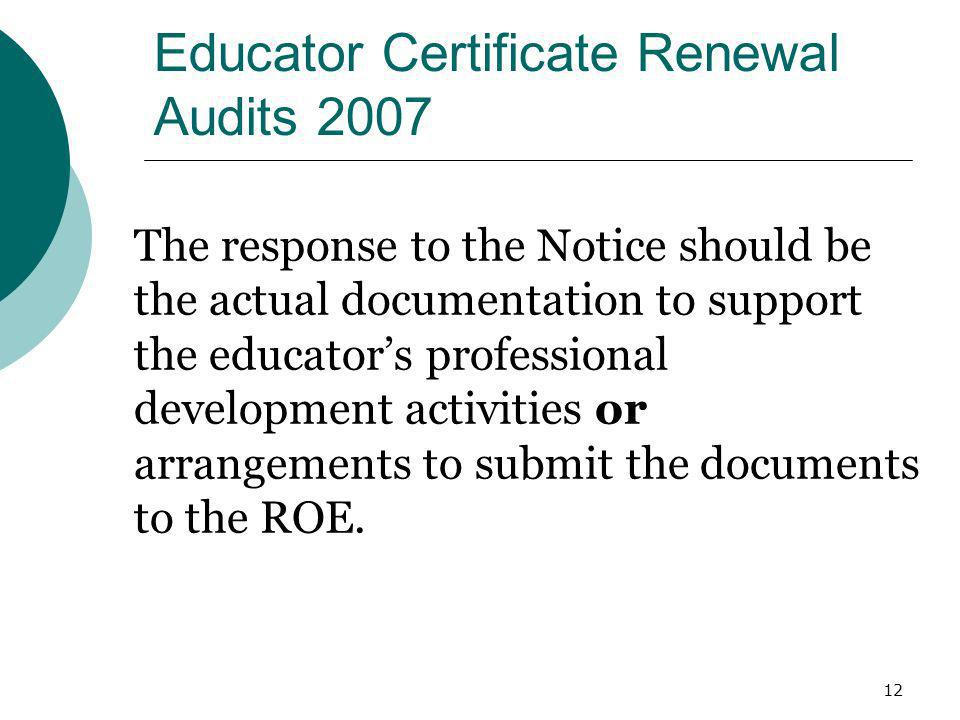 12 Educator Certificate Renewal Audits 2007 The response to the Notice should be the actual documentation to support the educators professional develo