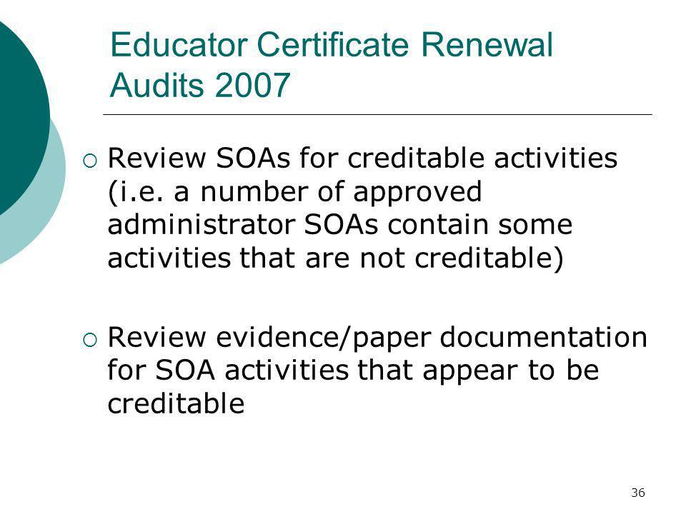 36 Educator Certificate Renewal Audits 2007 Review SOAs for creditable activities (i.e. a number of approved administrator SOAs contain some activitie
