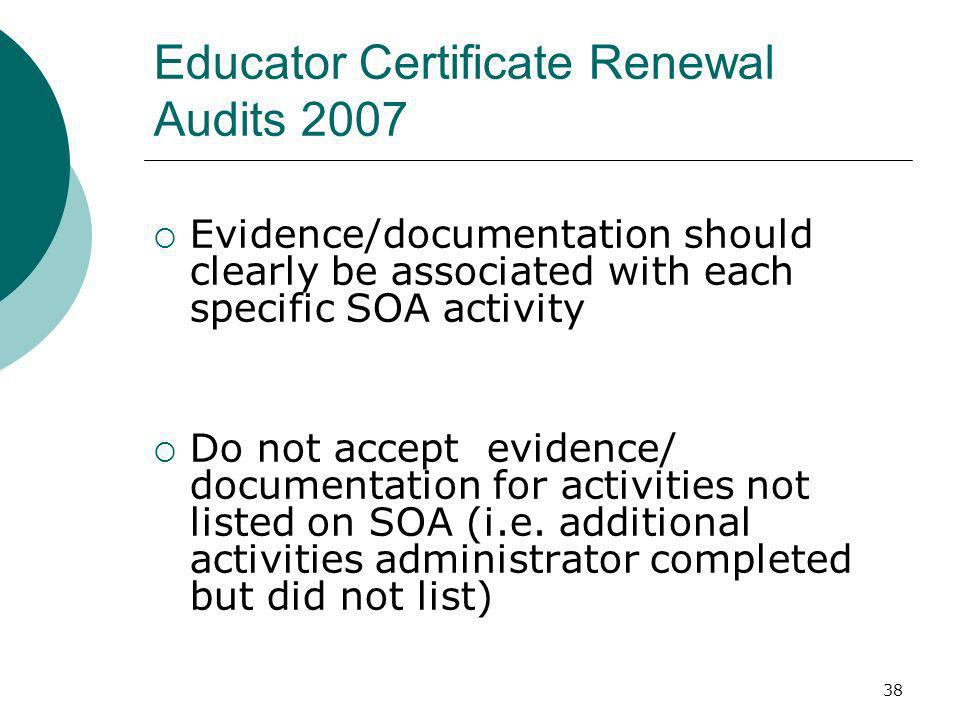 38 Educator Certificate Renewal Audits 2007 Evidence/documentation should clearly be associated with each specific SOA activity Do not accept evidence